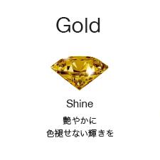 [Gold]Shine:艶やかに色褪せない輝きを